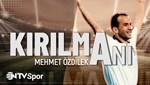 Kırılma Anı: Mehmet Özdilek