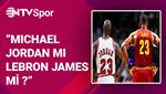 Michael Jordan mı LeBron James mi?